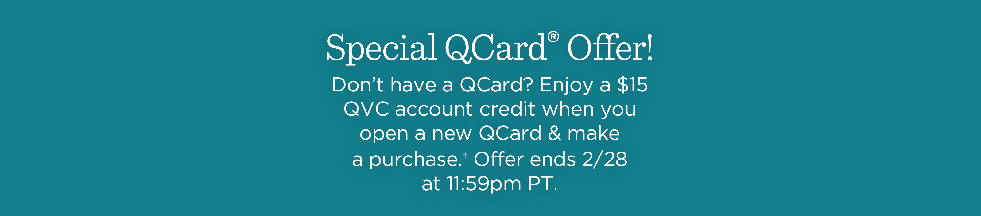 Special QCard® Offer Don't have a QCard? Enjoy a $15 QVC account credit when you open a new QCard & make a purchase.† Offer ends 2/28 at 11:59pm PT.