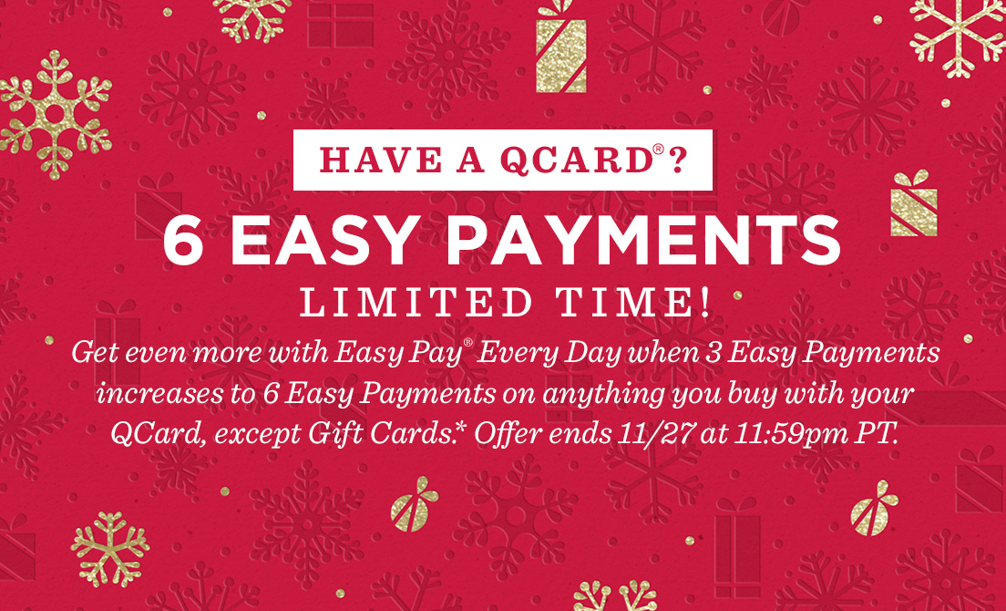 Have a QCard®?  6 Easy Payments.  Limited time! Get even more with Easy Pay® Every Day when 3 Easy Payments increases to 6 Easy Payments on anything you buy with your QCard, except Gift Cards.* Offer ends 11/27 at 11:59pm PT.