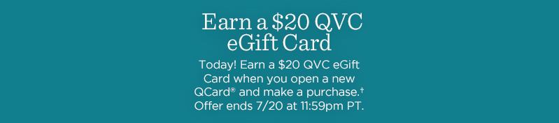 Earn a $20 QVC eGift Card Today! Earn a $20 QVC eGift Card when you open a new QCard® and make a purchase.† Offer ends 7/20 at 11:59pm PT.