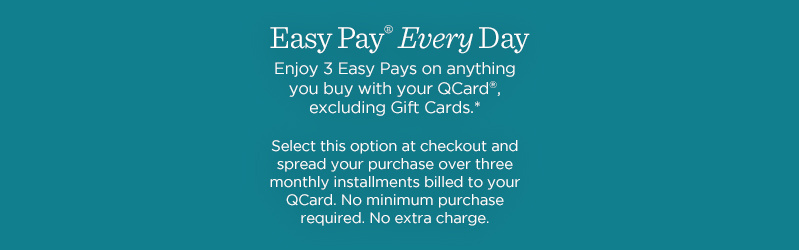 Easy Pay® Every Day Enjoy 3 Easy Pays on anything you buy with your QCard®, excluding Gift Cards.*  Select this option at checkout and spread your purchase over three monthly installments billed to your QCard. No minimum purchase required. No extra charge.