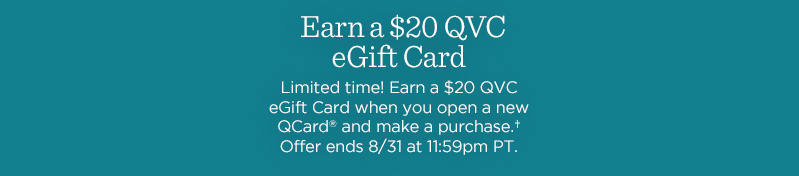 Earn a $20 QVC eGift Card. Limited time! Earn a $20 QVC eGift Card when you open a new QCard® and make a purchase.† Offer ends 8/31 at 11:59pm PT.