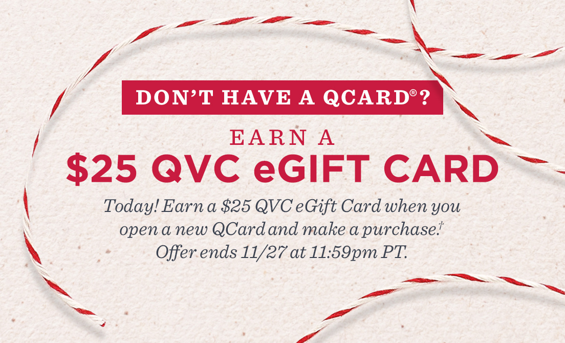 Don't Have a QCard®?  Earn a $25 QVC eGift Card. Today! Earn a $25 QVC eGift Card when you open a new QCard and make a purchase.† Offer ends 11/27 at 11:59pm PT.
