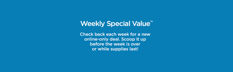 Weekly Special Value. Check back each week for a new online-only deal. Scoop it up before the week is over or while supplies last!