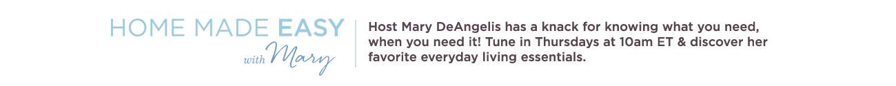 Home Made Easy with Mary. Host Mary DeAngelis has a knack for knowing what you need, when you need it! Tune in Thursdays at 10am ET & discover her favorite everyday living essentials.