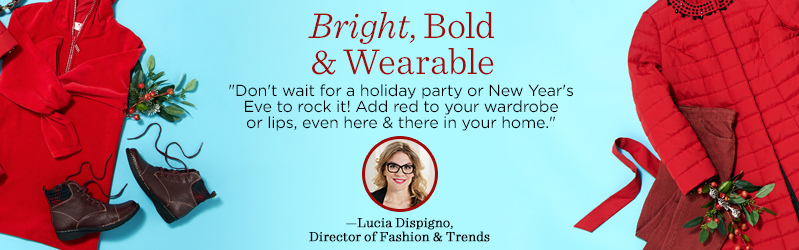 "Bright, Bold & Wearable, ""Don't wait for a holiday party or New Year's Eve to rock it! Add red to your wardrobe or lips, even here & there in your home."" —Lucia Dispigno, Director of Fashion & Trends"