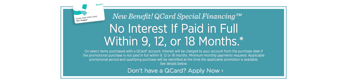 New Benefit! QCard Special Financing™, No Interest If Paid in Full Within 9, 12, or 18 Months, Don't have a QCard? Apply Now