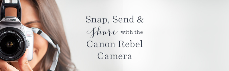 Snap, Send & Share with the Canon Rebel Camera