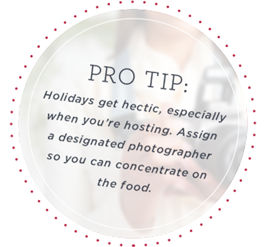 Pro Tip: Holidays get hectic, especially when you're hosting. Assign a designated photographer so you can concentrate on the food