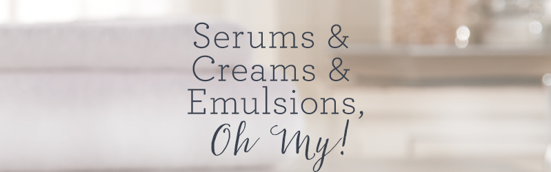 Serums & Creams & Emulsions, Oh My!