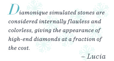 """""""Diamonique simulated stones are considered internally flawless and colorless, giving the appearance of high-end diamonds at a fraction of the cost!"""" –Lucia"""