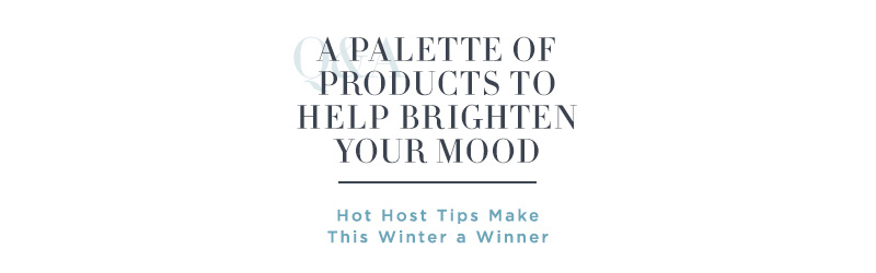A Palette of Products to Help Brighten Your Mood. Hot Host Tips Make This Winter a Winner
