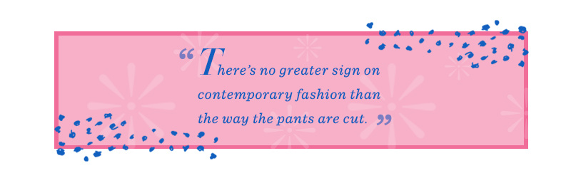 """""""There's no greater sign on contemporary fashion than the way the pants are cut."""""""