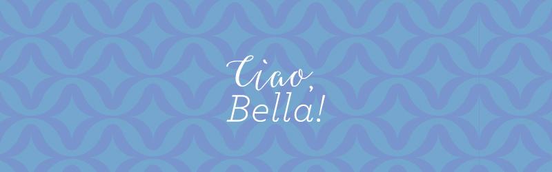 Ciao, Bella!