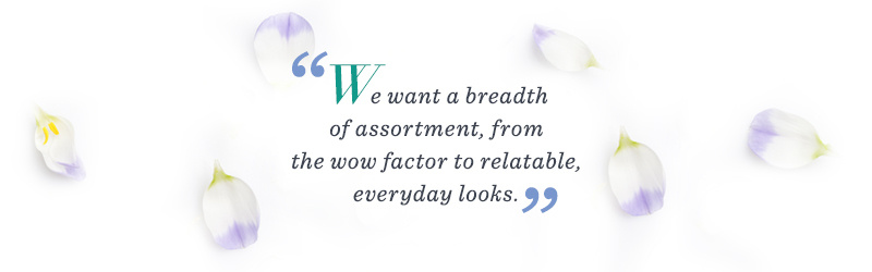 """""""We want a breadth of assortment, from the wow factor to relatable, everyday looks."""""""