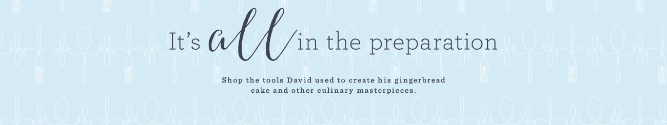 It's all in the preparation. Shop the tools David used to create his gingerbread cake and other culinary masterpieces.