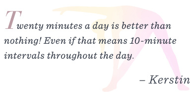 """Twenty minutes is better than nothing! Even if that means 10-minute intervals throughout the day."""