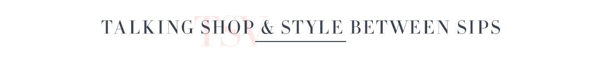 Talking Shop & Style Between Sips