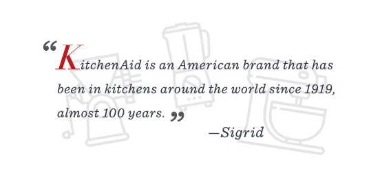 """""""KitchenAid is an American brand that has been in kitchens around the world since 1919, almost 100 years."""" –Sigrid"""