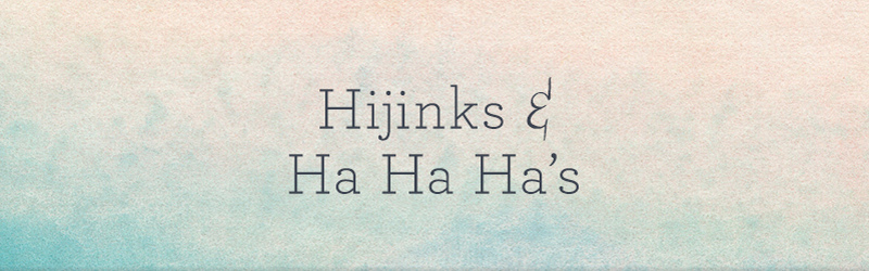 Hijinks & Ha Ha Ha's