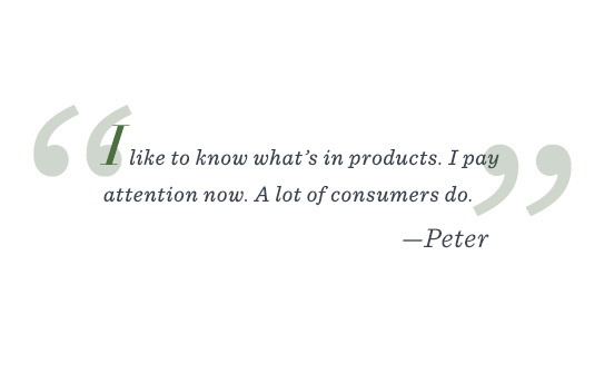 """""""I like to know what's in products. I pay attention now. A lot of consumers do."""" –Peter"""