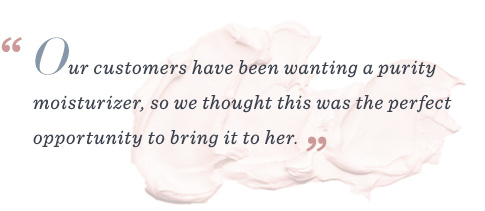 """""""Our customers have been wanting a purity moisturizer, so we thought this was the perfect opportunity to bring it to her."""""""