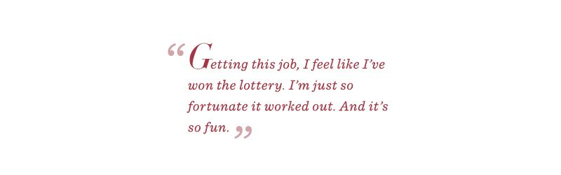 """""""Getting this job, I feel like I've won the lottery. I'm just so fortunate it worked out. And it's so fun."""""""