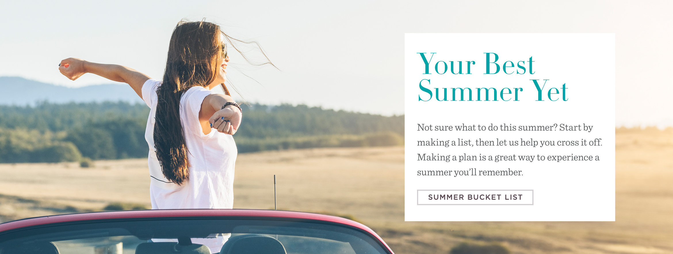 Your Best Summer Yet. Not sure what to do this summer? Start by making a list, then let us help you cross it off. Making a plan is a great way to experience a summer you'll remember. SUMMER BUCKET LIST