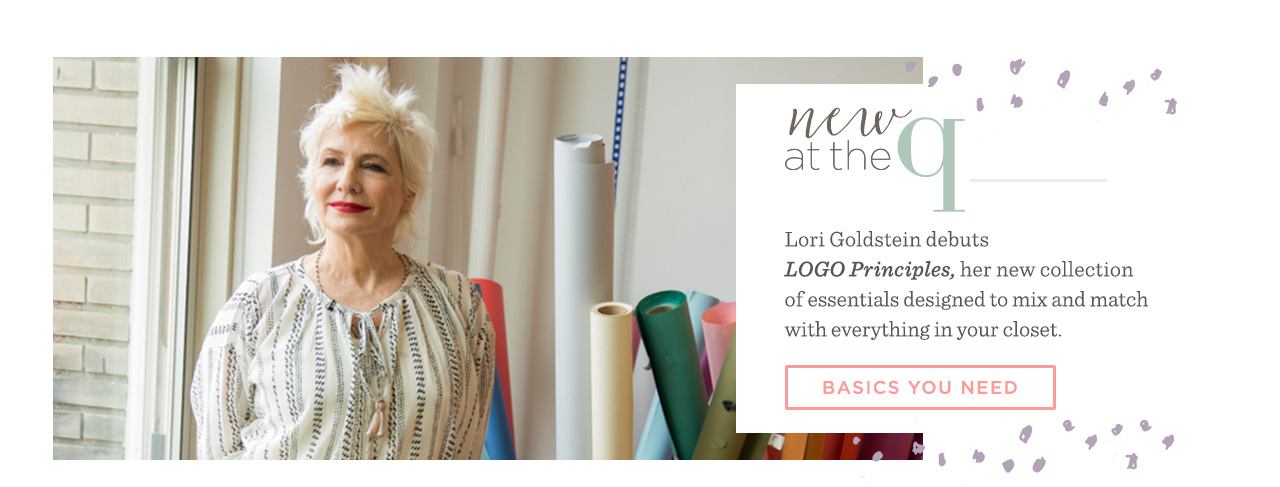 New at the Q. Lori Goldstein debuts LOGO Principles, her new collection of essentials designed to mix and match with everything in your closet. BASICS YOU NEED