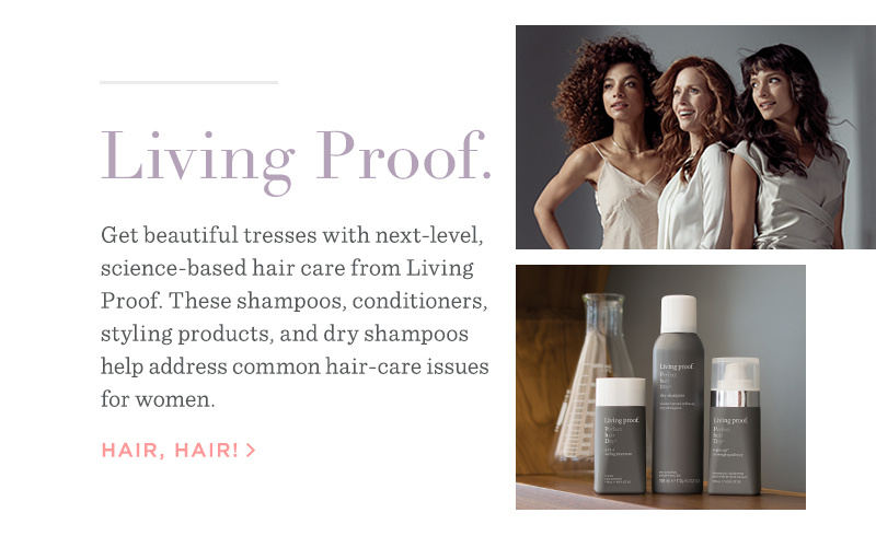 Living proof. Get beautiful tresses with next-level, science-based hair care from Living proof. These shampoos, conditioners, styling products, and dry shampoos help address common hair-care issues for women. HAIR, HAIR!