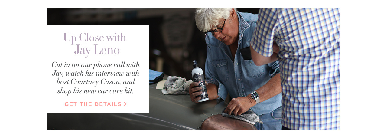 Up Close with Jay Leno. Cut in on our phone call with Jay, watch his interview with host Courtney Cason, and shop his new car care kit. Get the Details