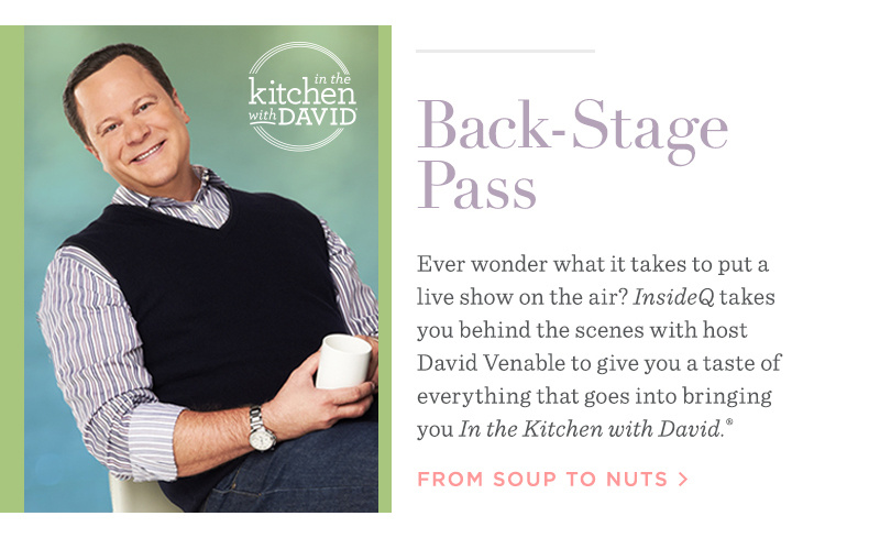 Back-Stage Pass. Ever wonder what it takes to put a live show on the air? InsideQ takes you behind the scenes with host David Venable to give you a taste of everything that goes into bringing you In the Kitchen with David.® FROM SOUP TO NUTS