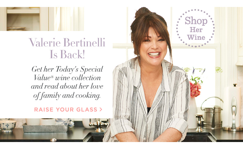Valerie Bertinelli Is Back! Get her Today's Special Value® wine collection and read about her love of family and cooking. RAISE YOUR GLASS