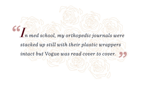 """""""In med school, my orthopedic journals were stacked up still with their plastic wrappers intact but Vogue was read cover to cover."""""""