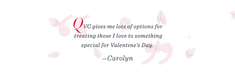 """QVC gives me lots of options for treating those I love to something special for Valentine's Day."" –Carolyn"
