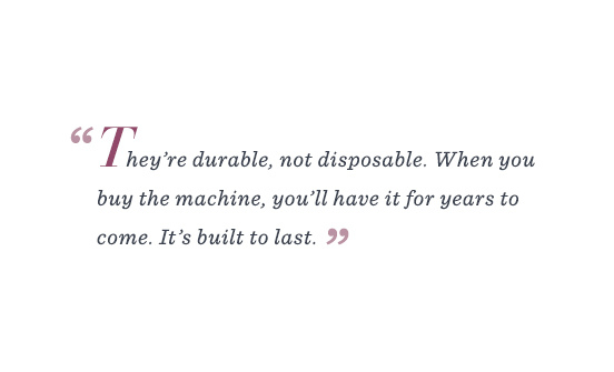 """""""They're durable, not disposable. When you buy the machine, you'll have it for years to come. It's built to last."""""""