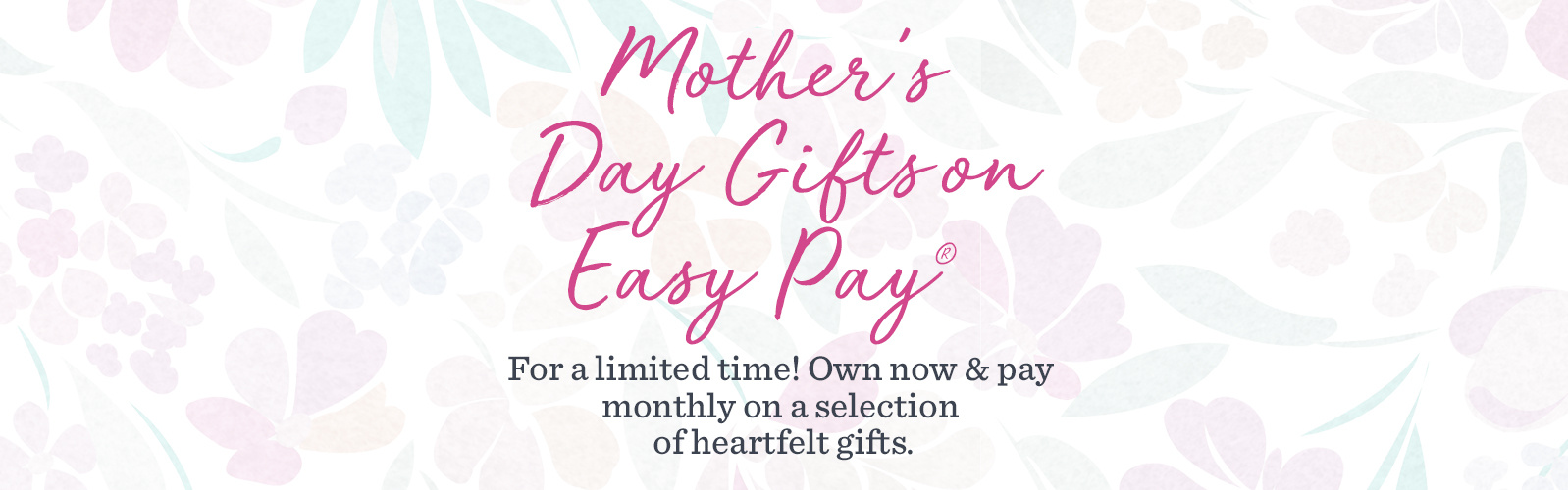 Mother's Day Gifts on Easy Pay®  For a limited time! Own now & pay monthly on a selection of heartfelt gifts.