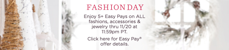 Fashion Day  Enjoy 5+ Easy Pays on ALL fashions, accessories & jewelry thru 11/20 at 11:59pm PT.  Click here for Easy Pay® offer details.
