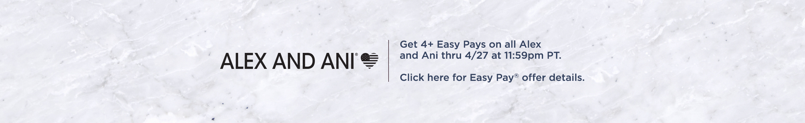 Alex and Ani Get 4+ Easy Pays on all Alex and Ani thru 4/27 at 11:59pm PT.   Click here for Easy Pay® offer details.