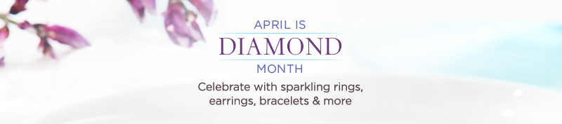 April is Diamond Month — Celebrate with sparkling rings, earrings, bracelets & more