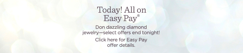 Today! All on Easy Pay® — Don dazzling diamond jewelry—select offers end tonight!  Click here for Easy Pay offer details.