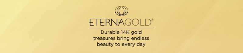 EternaGold®. 14K-gold treasures resist scratches & dents, bringing endless beauty to every day