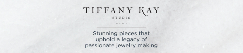 Tiffany Kay. Stunning pieces that uphold a legacy of passionate jewelry making