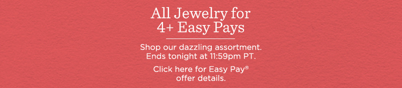All Jewelry for 4+ Easy Pays. Shop our dazzling assortment. Ends tonight at 11:59pm PT.  Click here for Easy Pay® offer details.