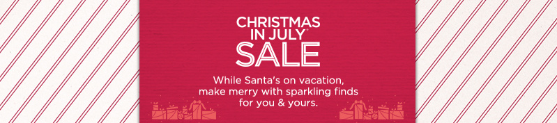 30th Annual Christmas in July® — While Santa's on vacation, make merry with sparkling finds for you & yours.
