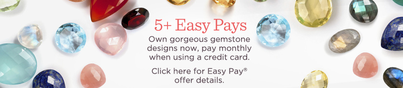 5+ Easy Pays. Own gorgeous gemstone designs now, pay monthly when using a credit card. Click here for Easy Pay® offer details.