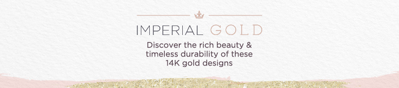Imperial Gold. Discover the rich beauty & timeless durability of these 14K gold designs.