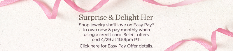 Surprise & Delight Her! Shop jewelry she'll love on Easy Pay® to own now & pay monthly when using a credit card. Select offers end 4/29 at 11:59pm PT. Click here for Easy Pay offer details.