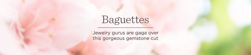 Baguettes — Jewelry gurus are gaga over this gorgeous gemstone cut