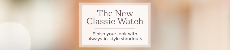 The New Classic Watch. Finish your look with always-in-style standouts.