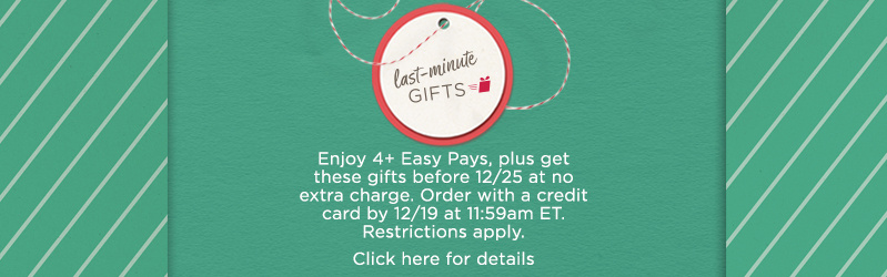 Enjoy 4+ Easy Pays, plus get these gifts before 12/25 at no extra charge. Order with a credit card by 12/19 at 11:59am ET. Restrictions apply.  Click here for details.